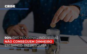 90 Das Pequenas Industrias Nao Conseguem Dinheiro Em Banco Diz Pesquisa Notícias E Artigos Contábeis - HF Franco