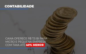 Caixa Oferece 75 Bi Para Micro E Pequena Empresa Com Taxa Ate 40 Menor Notícias E Artigos Contábeis - HF Franco