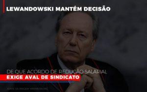 Lewnadowiski Mantem Decisao De Que Acordo De Reducao Salarial Exige Aval Dosindicato Notícias E Artigos Contábeis - HF Franco