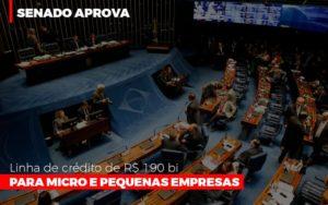 Senado Aprova Linha De Crédito De R$190 Bi Para Micro E Pequenas Empresas Notícias E Artigos Contábeis - HF Franco