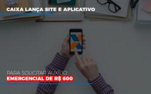 Caixa Lanca Site E Aplicativo Para Solicitar Auxilio Emergencial De Rs 600 Notícias E Artigos Contábeis - HF Franco