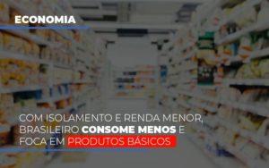 Com O Isolamento E Renda Menor Brasileiro Consome Menos E Foca Em Produtos Basicos Notícias E Artigos Contábeis - HF Franco