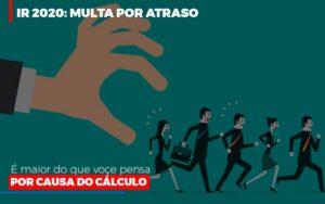 Ir 2020 Multa Por Atraso E Maior Do Que Voce Pensa Por Causa Do Calculo Restituição Notícias E Artigos Contábeis - HF Franco