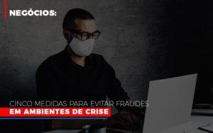 Negocios Cinco Medidas Para Evitar Fraudes Em Ambientes De Crise Notícias E Artigos Contábeis - HF Franco