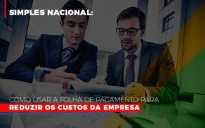 Simples Nacional Como Usar A Folha De Pagamento Para Reduzir Os Custos Da Empresa Notícias E Artigos Contábeis - HF Franco