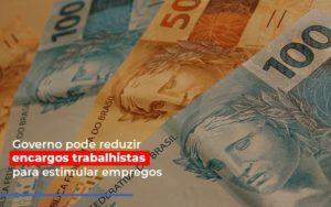 Governo Pode Reduzir Encargos Trabalhistas Post Contabilidade No Itaim Paulista Sp   Abcon Contabilidade Notícias E Artigos Contábeis - HF Franco