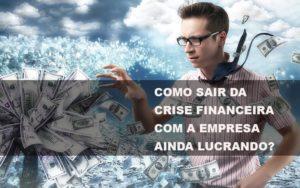 Como Sair Da Crise Financeira Com A Empresa Ainda Lucrando Notícias E Artigos Contábeis - HF Franco