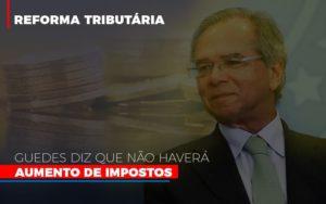 Guedes Diz Que Nao Havera Aumento De Impostos Notícias E Artigos Contábeis - HF Franco