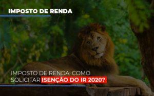 Imposto De Renda Como Solicitar Isencao Do Ir 2020 Notícias E Artigos Contábeis - HF Franco