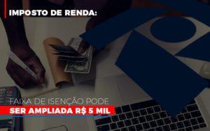 Imposto De Renda Faixa De Isencao Pode Ser Ampliada R 5 Mil Notícias E Artigos Contábeis - HF Franco