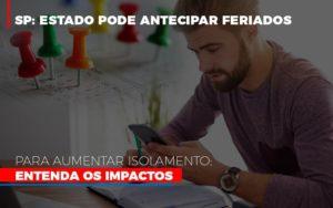 Sp Estado Pode Antecipar Feriados Para Aumentar Isolamento Entenda Os Impactos Notícias E Artigos Contábeis - HF Franco