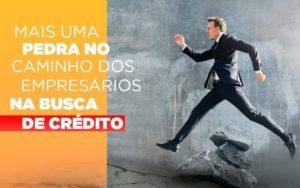 Mais Uma Pedra No Caminho Dos Empresarios Na Busca De Credito - HF Franco