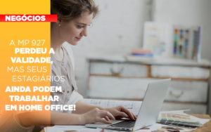 A Mp 927 Perdeu A Validade Mas Seus Estagiarios Ainda Podem Trabalhar Em Home Office - HF Franco