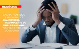 Calma Nem Tudo Esta Perdido Sua Empresa Inadimplente Do Simples Nacional Nao Sera Excluida Do Simples - HF Franco