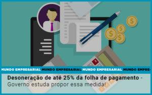 Desoneracao De Ate 25 Da Folha De Pagamento Governo Estuda Propor Essa Medida - HF Franco