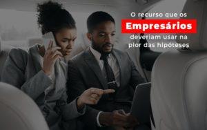 O Recurso Que Os Empresarios Deveriam Usar Na Pior Das Hipoteses - HF Franco