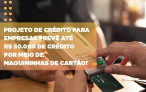 Projeto De Credito Para Empresas Preve Ate R 50 000 De Credito Por Meio De Maquininhas De Carta - HF Franco