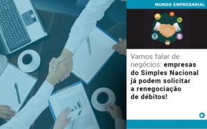 Vamos Falar De Negocios Empresas Do Simples Nacional Ja Podem Solicitar A Renegociacao De Debitos - HF Franco