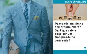 Pensando Em Virar O Seu Proprio Chefe Sera Que Vale A Pena Ser Um Franqueado Na Pandemia - HF Franco