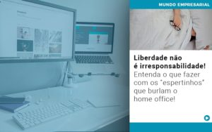 Liberdade Nao E Irresponsabilidade Entenda O Que Fazer Com Os Espertinhos Que Burlam O Home Office - HF Franco