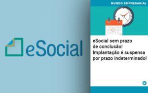 E Social Sem Prazo De Conculsao Implantacao E Suspensa Por Prazo Indeterminado - HF Franco