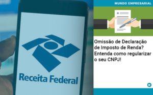Omissao De Declaracao De Imposto De Renda Entenda Como Regularizar O Seu Cnpj - HF Franco