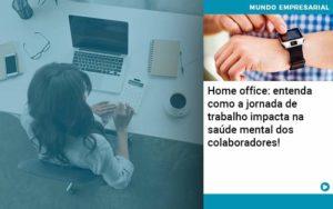 Home Office Entenda Como A Jornada De Trabalho Impacta Na Saude Mental Dos Colaboradores Organização Contábil Lawini Notícias E Artigos Contábeis - HF Franco
