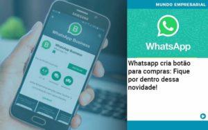 Whatsapp Cria Botao Para Compras Fique Por Dentro Dessa Novidade Organização Contábil Lawini Notícias E Artigos Contábeis - HF Franco