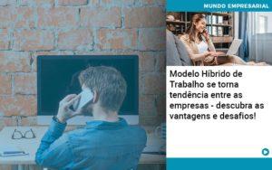 Modelo Hibrido De Trabalho Se Torna Tendencia Entre As Empresas Descubra As Vantagens E Desafios (1) Notícias E Artigos Contábeis - HF Franco