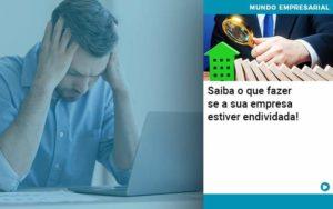 Saiba O Que Fazer Se A Sua Empresa Estiver Endividada Organização Contábil Lawini Notícias E Artigos Contábeis - HF Franco