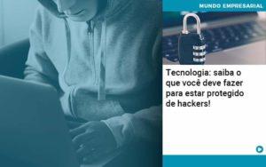 Tecnologia Saiba O Que Voce Deve Fazer Para Estar Protegido De Hackers Organização Contábil Lawini Notícias E Artigos Contábeis - HF Franco