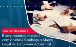 E Empreendedor E Esta Com Dividas Conheca O Marco Legal Do Empreendedorismo Notícias E Artigos Contábeis - HF Franco