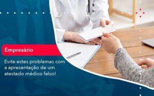 Evite Estes Problemas Com A Apresentacao De Um Atestado Medico Falso 1 - HF Franco