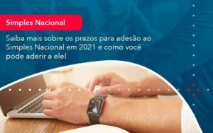 Saiba Mais Sobre Os Prazos Para Adesao Ao Simples Nacional Em 2021 E Como Voce Pode Aderir A Ele 1 - HF Franco