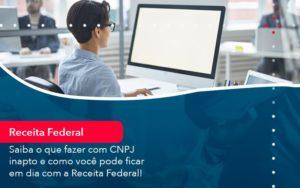Saiba O Que Fazer Com Cnpj Inapto E Como Voce Pode Ficar Em Dia Com A Receita Federal 1 - HF Franco