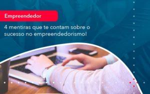 4 Mentiras Que Te Contam Sobre O Sucesso No Empreendedorism 1 - HF Franco