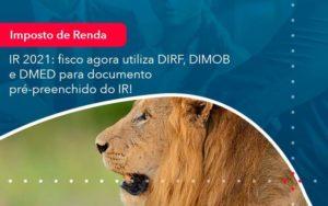Ir 2021 Fisco Agora Utiliza Dirf Dimob E Dmed Para Documento Pre Preenchido Do Ir 1 - HF Franco