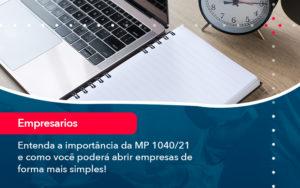 Entenda A Importancia Da Mp 1040 21 E Como Voce Podera Abrir Empresas De Forma Mais Simples - HF Franco