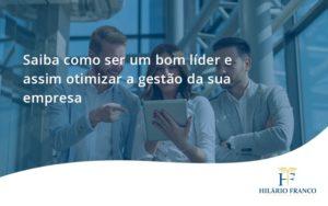 Saiba Como Ser Um Bom Lider E Assim Otimizar A Gestao Da Sua Empresa Hf - HF Franco