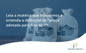 """Leia A Matéria Que Trouxemos E Entenda A Definição De """"praça"""" Adotada Para Fins De Ipi. Hilario Franco - HF Franco"""