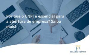 Por Que O Cnpj é Essencial Para A Abertura De Empresa Hilario Franco (1) - HF Franco