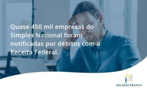 Quase 450 Mil Empresas Do Simples Nacional Foram Notificadas Por Débitos Com A Receita Federal. - HF Franco