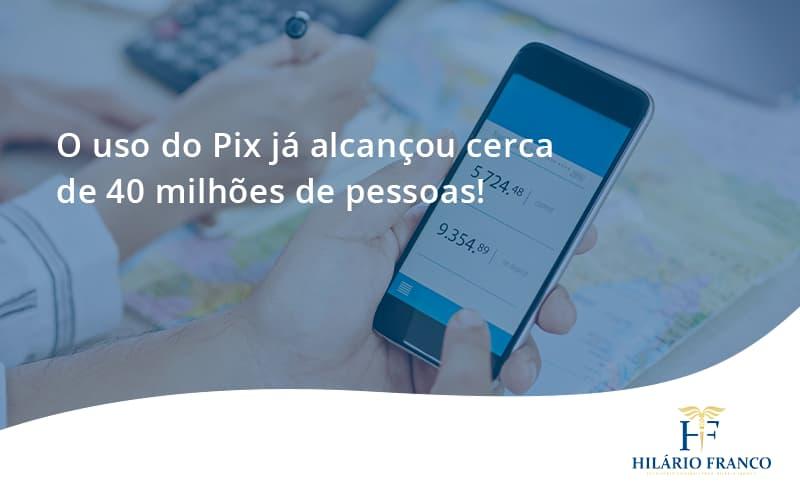 O Uso Do Pix Ja Alcancou 40 Milhoes De Pessoas Hilario Franco - HF Franco